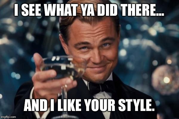 Leonardo Dicaprio Cheers Meme | I SEE WHAT YA DID THERE... AND I LIKE YOUR STYLE. | image tagged in memes,leonardo dicaprio cheers | made w/ Imgflip meme maker