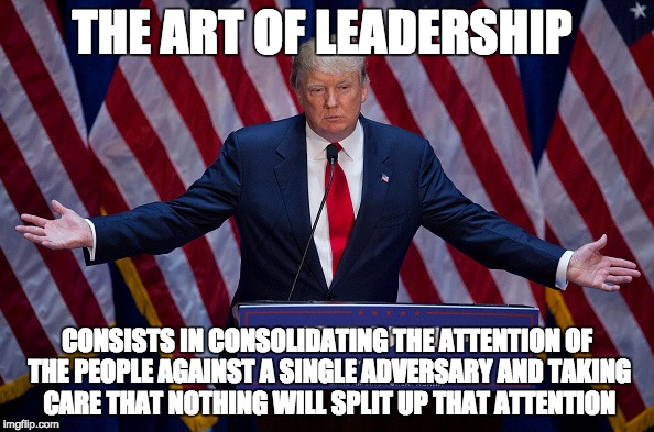 Donald Trump | THE ART OF LEADERSHIP CONSISTS IN CONSOLIDATING THE ATTENTION OF THE PEOPLE AGAINST A SINGLE ADVERSARY AND TAKING CARE THAT NOTHING WILL SPL | image tagged in donald trump,The_Donald | made w/ Imgflip meme maker