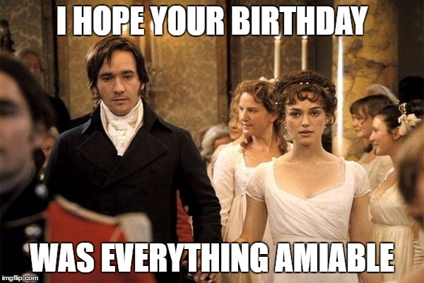 Pride and Prejudice | I HOPE YOUR BIRTHDAY WAS EVERYTHING AMIABLE | image tagged in pride and prejudice | made w/ Imgflip meme maker