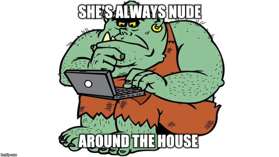 Troll | SHE'S ALWAYS NUDE AROUND THE HOUSE | image tagged in troll | made w/ Imgflip meme maker