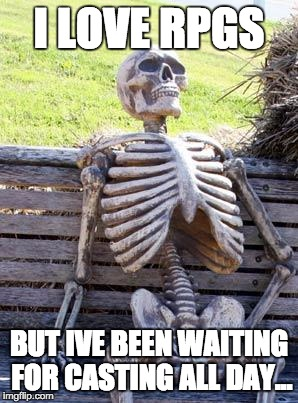 Waiting Skeleton Meme | I LOVE RPGS BUT IVE BEEN WAITING FOR CASTING ALL DAY... | image tagged in memes,waiting skeleton | made w/ Imgflip meme maker