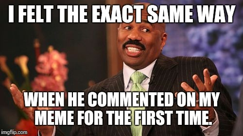 Steve Harvey Meme | I FELT THE EXACT SAME WAY WHEN HE COMMENTED ON MY MEME FOR THE FIRST TIME. | image tagged in memes,steve harvey | made w/ Imgflip meme maker