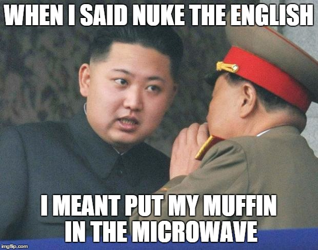 Hungry Kim Jong Un | WHEN I SAID NUKE THE ENGLISH I MEANT PUT MY MUFFIN IN THE MICROWAVE | image tagged in hungry kim jong un | made w/ Imgflip meme maker