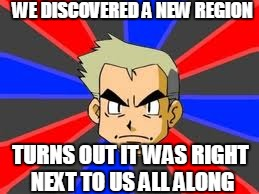 Professor Oak | WE DISCOVERED A NEW REGION TURNS OUT IT WAS RIGHT NEXT TO US ALL ALONG | image tagged in memes,professor oak | made w/ Imgflip meme maker