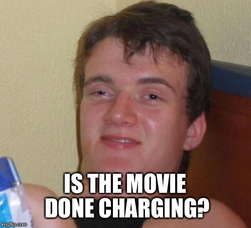 10 Guy Meme | IS THE MOVIE DONE CHARGING? | image tagged in memes,10 guy,funny | made w/ Imgflip meme maker