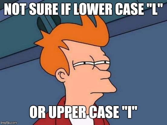 "Futurama Fry Meme | NOT SURE IF LOWER CASE ""L"" OR UPPER CASE ""I"" 