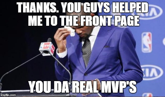 THANKS. YOU GUYS HELPED ME TO THE FRONT PAGE YOU DA REAL MVP'S | made w/ Imgflip meme maker