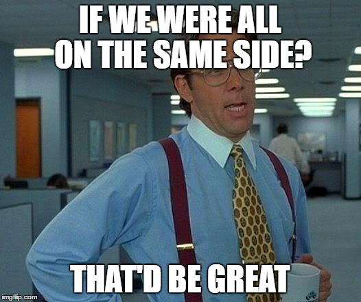 That Would Be Great Meme |  IF WE WERE ALL ON THE SAME SIDE? THAT'D BE GREAT | image tagged in memes,that would be great | made w/ Imgflip meme maker