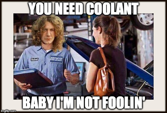 Zeppelin Mechanic | YOU NEED COOLANT BABY I'M NOT FOOLIN' | image tagged in led zeppelin,funny memes | made w/ Imgflip meme maker