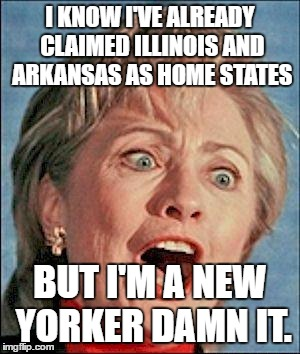 Ugly Hillary Clinton |  I KNOW I'VE ALREADY CLAIMED ILLINOIS AND ARKANSAS AS HOME STATES; BUT I'M A NEW YORKER DAMN IT. | image tagged in ugly hillary clinton | made w/ Imgflip meme maker