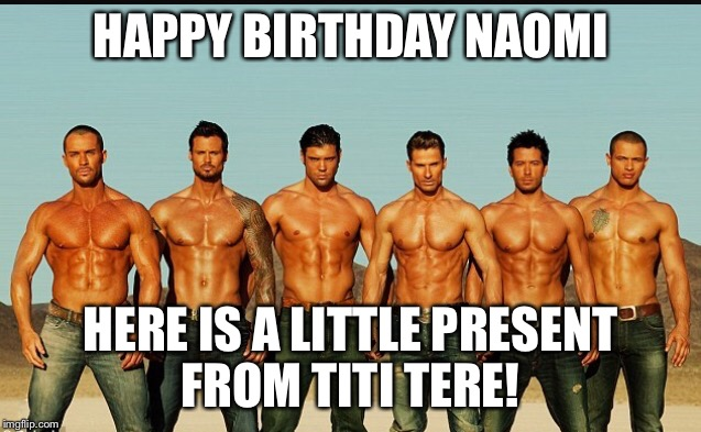 HappyBirthday | HAPPY BIRTHDAY NAOMI HERE IS A LITTLE PRESENT FROM TITI TERE! | image tagged in happybirthday | made w/ Imgflip meme maker
