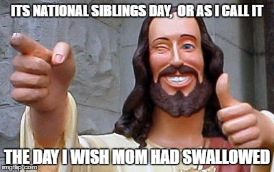 siblings day | ITS NATIONAL SIBLINGS DAY,  OR AS I CALL IT THE DAY I WISH MOM HAD SWALLOWED | image tagged in siblings,swallow,meme,funny | made w/ Imgflip meme maker