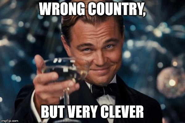 Leonardo Dicaprio Cheers Meme | WRONG COUNTRY, BUT VERY CLEVER | image tagged in memes,leonardo dicaprio cheers | made w/ Imgflip meme maker