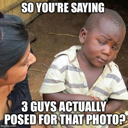 Third World Skeptical Kid Meme | SO YOU'RE SAYING 3 GUYS ACTUALLY POSED FOR THAT PHOTO? | image tagged in memes,third world skeptical kid | made w/ Imgflip meme maker