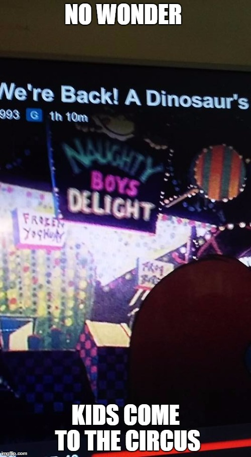 Naughty Boys Delight | NO WONDER KIDS COME TO THE CIRCUS | image tagged in naughty boys delight,universal studios,dinosaurs,circus | made w/ Imgflip meme maker