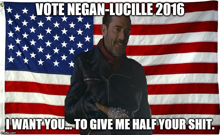Vote for Negan | VOTE NEGAN-LUCILLE 2016 I WANT YOU... TO GIVE ME HALF YOUR SHIT. | image tagged in vote for negan | made w/ Imgflip meme maker