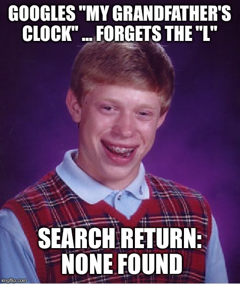"Bad Luck Brian Meme | GOOGLES ""MY GRANDFATHER'S CLOCK"" ... FORGETS THE ""L"" SEARCH RETURN: NONE FOUND 