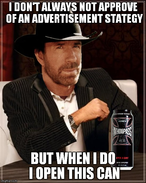 I DON'T ALWAYS NOT APPROVE OF AN ADVERTISEMENT STATEGY BUT WHEN I DO I OPEN THIS CAN | made w/ Imgflip meme maker