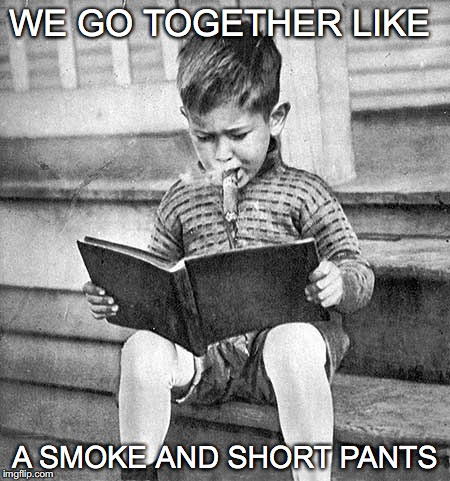 Got a light, Kid? |  WE GO TOGETHER LIKE; A SMOKE AND SHORT PANTS | image tagged in we go together,smoke and short pants,funny meme,vintage kid smoking,cigar,book | made w/ Imgflip meme maker