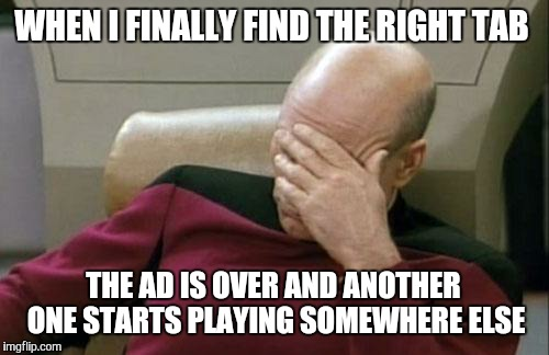 Captain Picard Facepalm Meme | WHEN I FINALLY FIND THE RIGHT TAB THE AD IS OVER AND ANOTHER ONE STARTS PLAYING SOMEWHERE ELSE | image tagged in memes,captain picard facepalm | made w/ Imgflip meme maker