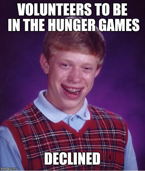 Bad Luck Brian Meme | VOLUNTEERS TO BE IN THE HUNGER GAMES DECLINED | image tagged in memes,bad luck brian | made w/ Imgflip meme maker