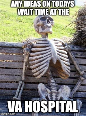 I've Got A Bone To Pick With The Veterans Health Administration | ANY IDEAS ON TODAYS WAIT TIME AT THE VA HOSPITAL | image tagged in waiting skeleton,veterans,administration,military,veteran,political meme,PoliticalHumor | made w/ Imgflip meme maker