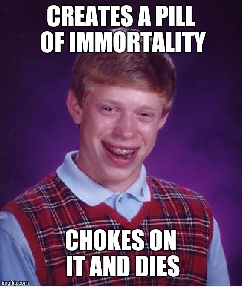 Bad Luck Brian Meme | CREATES A PILL OF IMMORTALITY CHOKES ON IT AND DIES | image tagged in memes,bad luck brian | made w/ Imgflip meme maker