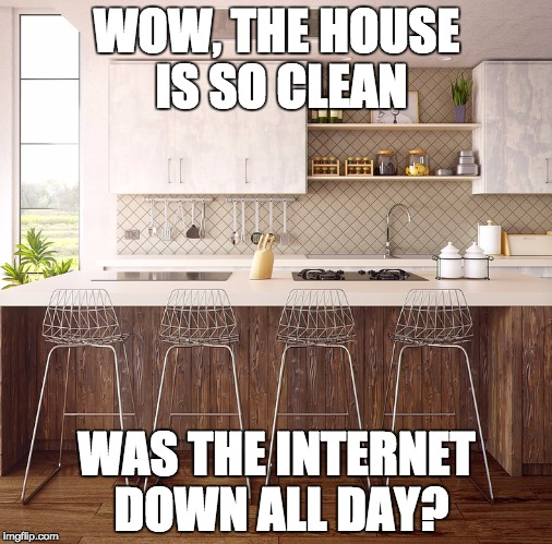 Clean house | WOW, THE HOUSE IS SO CLEAN WAS THE INTERNET DOWN ALL DAY? | image tagged in kitchen,clean house,internet down,smart ass husband | made w/ Imgflip meme maker