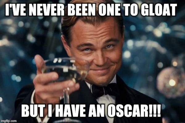 Leonardo Dicaprio Cheers Meme | I'VE NEVER BEEN ONE TO GLOAT BUT I HAVE AN OSCAR!!! | image tagged in memes,leonardo dicaprio cheers | made w/ Imgflip meme maker