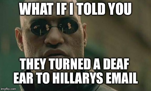Matrix Morpheus Meme | WHAT IF I TOLD YOU THEY TURNED A DEAF EAR TO HILLARYS EMAIL | image tagged in memes,matrix morpheus | made w/ Imgflip meme maker
