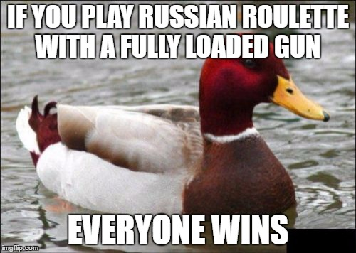 Malicious Advice Mallard Meme | IF YOU PLAY RUSSIAN ROULETTE WITH A FULLY LOADED GUN EVERYONE WINS | image tagged in memes,malicious advice mallard | made w/ Imgflip meme maker