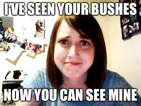 Overly Attached Girlfriend 2 | I'VE SEEN YOUR BUSHES NOW YOU CAN SEE MINE | image tagged in overly attached girlfriend 2 | made w/ Imgflip meme maker