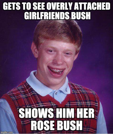Bad Luck Brian Meme | GETS TO SEE OVERLY ATTACHED GIRLFRIENDS BUSH SHOWS HIM HER ROSE BUSH | image tagged in memes,bad luck brian | made w/ Imgflip meme maker