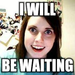 I WILL BE WAITING | made w/ Imgflip meme maker