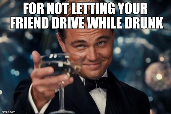 Leonardo Dicaprio Cheers Meme | FOR NOT LETTING YOUR FRIEND DRIVE WHILE DRUNK | image tagged in memes,leonardo dicaprio cheers | made w/ Imgflip meme maker