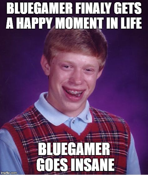 Bad Luck Brian Meme | BLUEGAMER FINALY GETS A HAPPY MOMENT IN LIFE BLUEGAMER GOES INSANE | image tagged in memes,bad luck brian | made w/ Imgflip meme maker