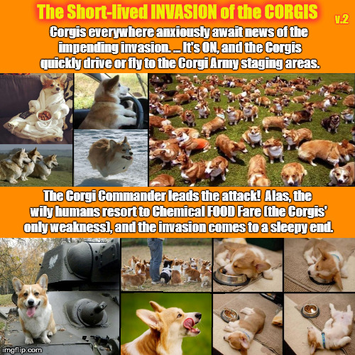 The Short-lived INVASION of the CORGIS  (Version 2) (Humor) | Corgis everywhere anxiously await news of the impending invasion. ... It's ON, and the Corgis quickly drive or fly to the Corgi Army staging | image tagged in corgi,welsh corgi,pembroke welsh corgi,invasion of the corgis,corgi invasion,corgis | made w/ Imgflip meme maker