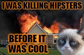 I WAS KILLING HIPSTERS BEFORE IT WAS COOL | made w/ Imgflip meme maker