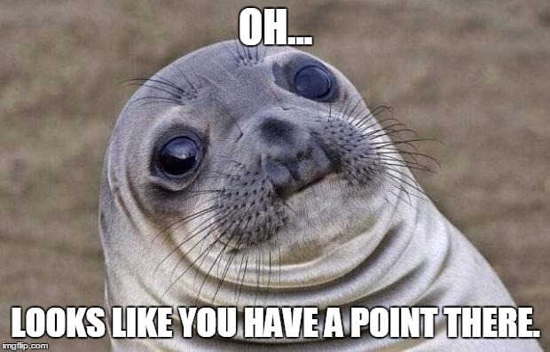 Awkward Moment Sealion Meme | OH... LOOKS LIKE YOU HAVE A POINT THERE. | image tagged in memes,awkward moment sealion | made w/ Imgflip meme maker
