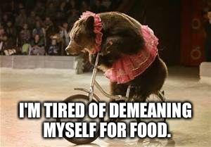 I'M TIRED OF DEMEANING MYSELF FOR FOOD. | made w/ Imgflip meme maker