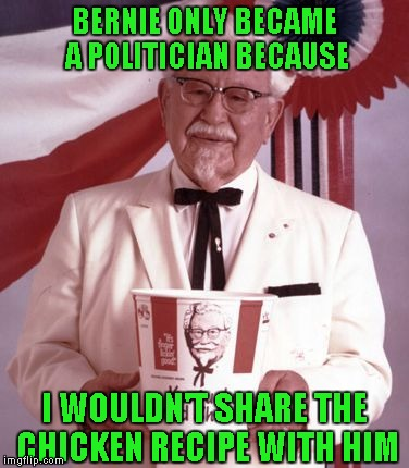 BERNIE ONLY BECAME A POLITICIAN BECAUSE I WOULDN'T SHARE THE CHICKEN RECIPE WITH HIM | made w/ Imgflip meme maker