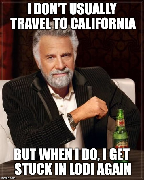 The Most Interesting Man In The World Meme | I DON'T USUALLY TRAVEL TO CALIFORNIA BUT WHEN I DO, I GET STUCK IN LODI AGAIN | image tagged in memes,the most interesting man in the world | made w/ Imgflip meme maker