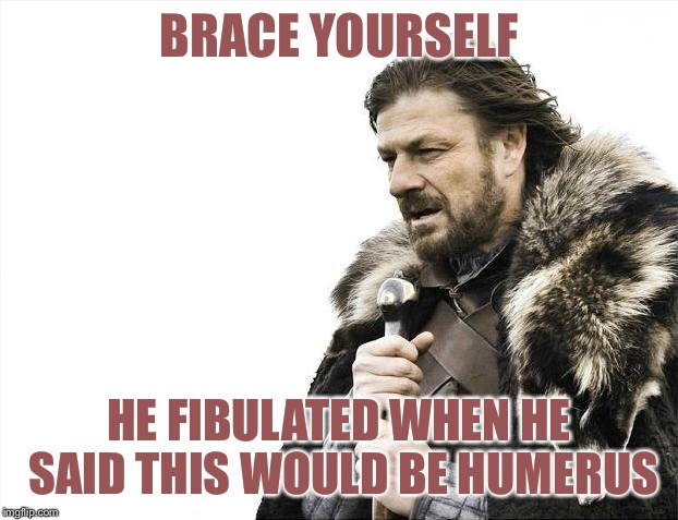 Brace Yourselves X is Coming Meme | BRACE YOURSELF HE FIBULATED WHEN HE SAID THIS WOULD BE HUMERUS | image tagged in memes,brace yourselves x is coming | made w/ Imgflip meme maker