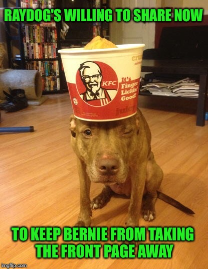 RAYDOG'S WILLING TO SHARE NOW TO KEEP BERNIE FROM TAKING THE FRONT PAGE AWAY | made w/ Imgflip meme maker