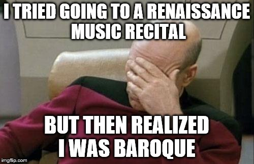 Captain Picard Facepalm Meme | I TRIED GOING TO A RENAISSANCE MUSIC RECITAL BUT THEN REALIZED I WAS BAROQUE | image tagged in memes,captain picard facepalm | made w/ Imgflip meme maker