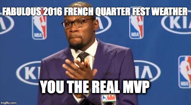 You The Real MVP Meme | FABULOUS 2016 FRENCH QUARTER FEST WEATHER YOU THE REAL MVP | image tagged in memes,you the real mvp | made w/ Imgflip meme maker