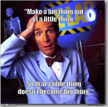 "Bill Nye The Science Guy |  ""Make a big thing out of a little thing... So that a little thing doesn't become big thing"" 