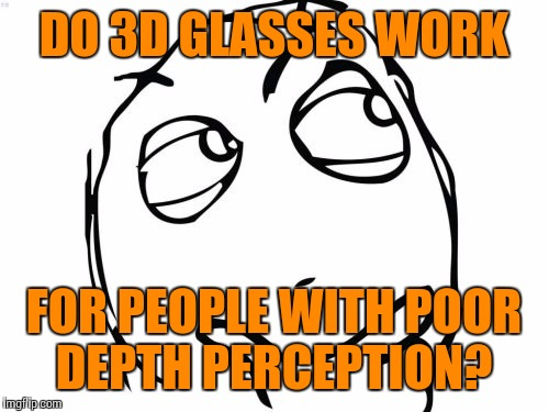 Random thought of the day | DO 3D GLASSES WORK FOR PEOPLE WITH POOR DEPTH PERCEPTION? | image tagged in memes,question rage face | made w/ Imgflip meme maker