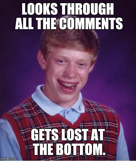 Bad Luck Brian Meme |  LOOKS THROUGH ALL THE COMMENTS; GETS LOST AT THE BOTTOM. | image tagged in memes,bad luck brian | made w/ Imgflip meme maker