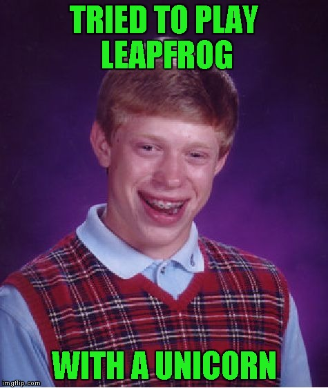 Bad Luck Brian Meme | TRIED TO PLAY LEAPFROG WITH A UNICORN | image tagged in memes,bad luck brian | made w/ Imgflip meme maker